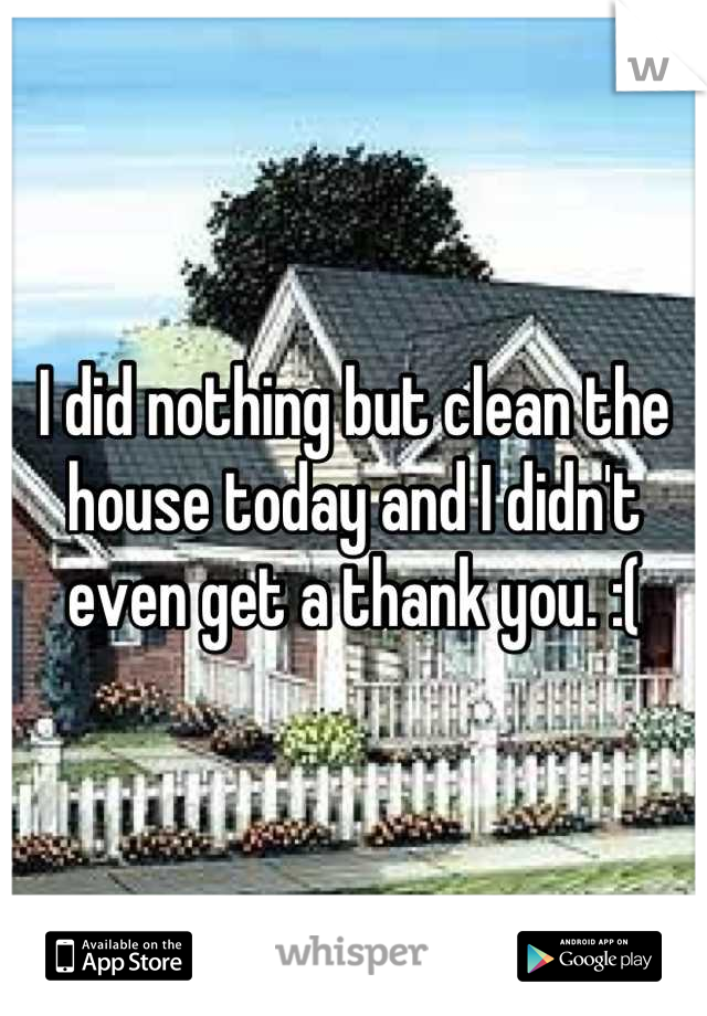 I did nothing but clean the house today and I didn't even get a thank you. :(