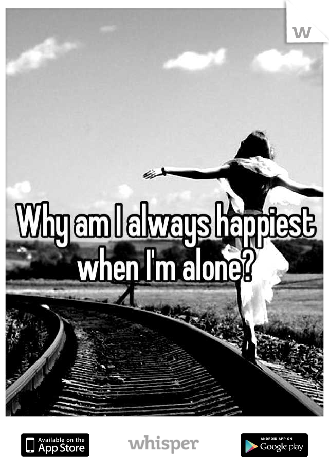 Why am I always happiest when I'm alone?