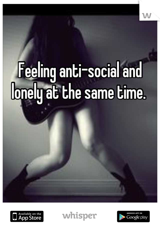 Feeling anti-social and lonely at the same time.