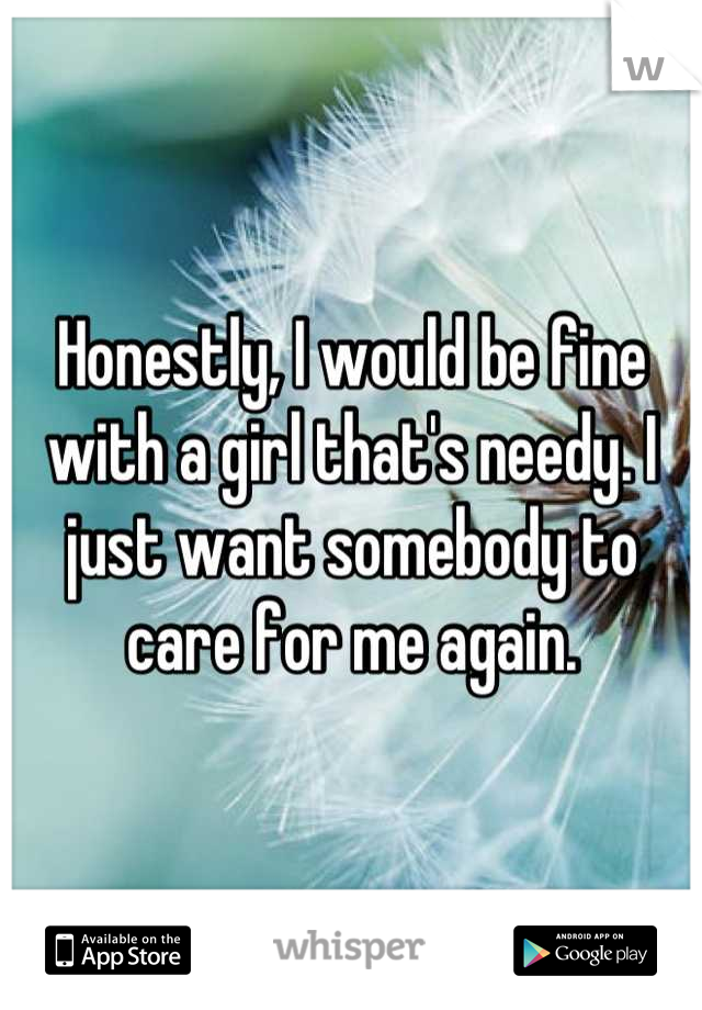 Honestly, I would be fine with a girl that's needy. I just want somebody to care for me again.