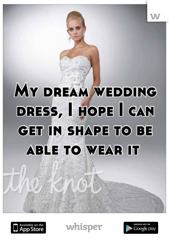 My dream wedding dress, I hope I can get in shape to be able to wear it
