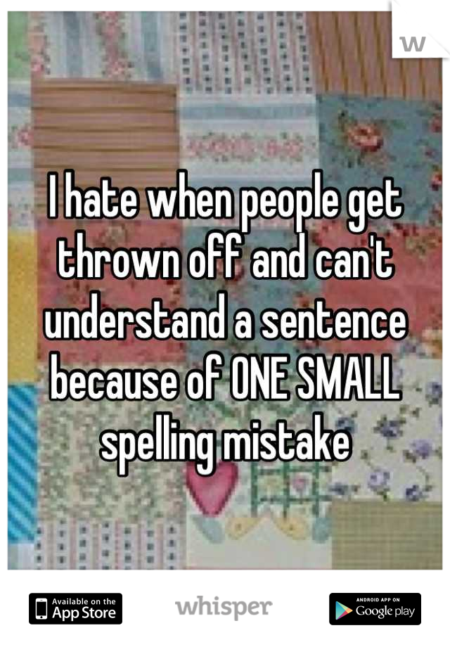 I hate when people get thrown off and can't understand a sentence because of ONE SMALL spelling mistake