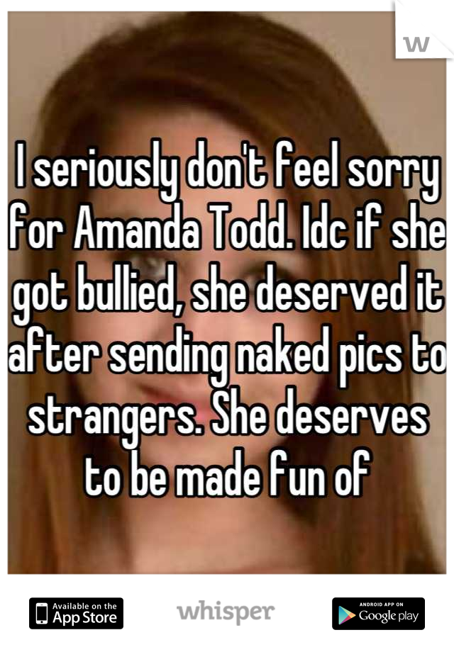 I seriously don't feel sorry for Amanda Todd. Idc if she got bullied, she deserved it after sending naked pics to strangers. She deserves to be made fun of