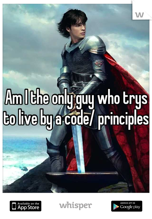 Am I the only guy who trys to live by a code/ principles