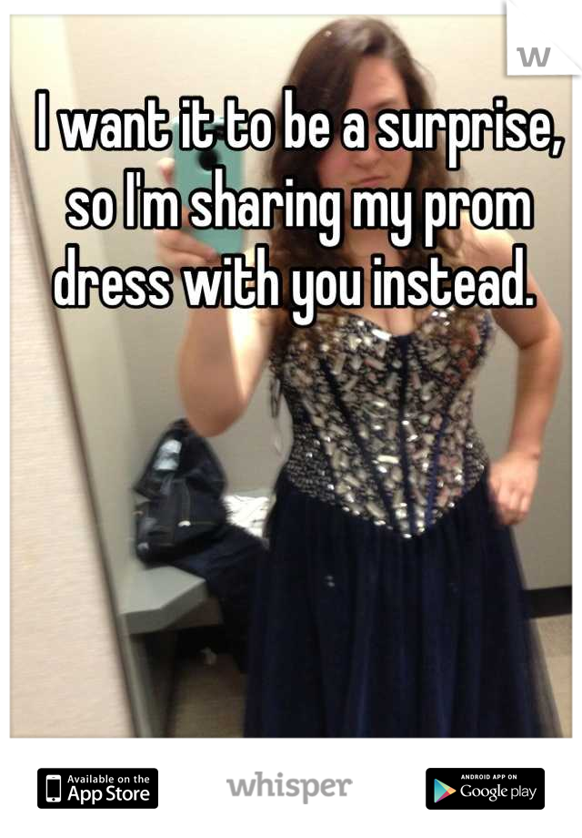 I want it to be a surprise, so I'm sharing my prom dress with you instead.