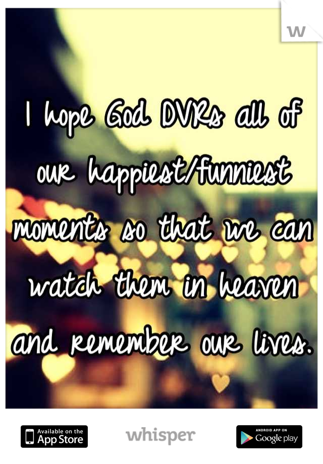 I hope God DVRs all of our happiest/funniest moments so that we can watch them in heaven and remember our lives.