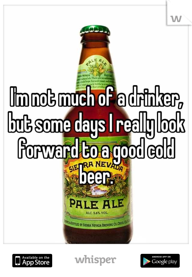 I'm not much of a drinker, but some days I really look forward to a good cold beer.