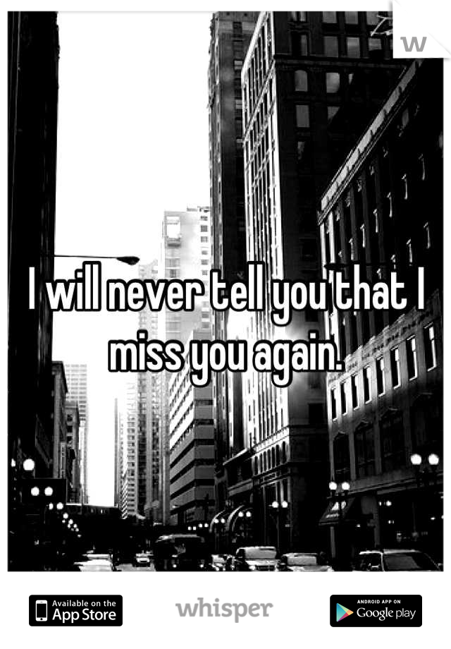I will never tell you that I miss you again.