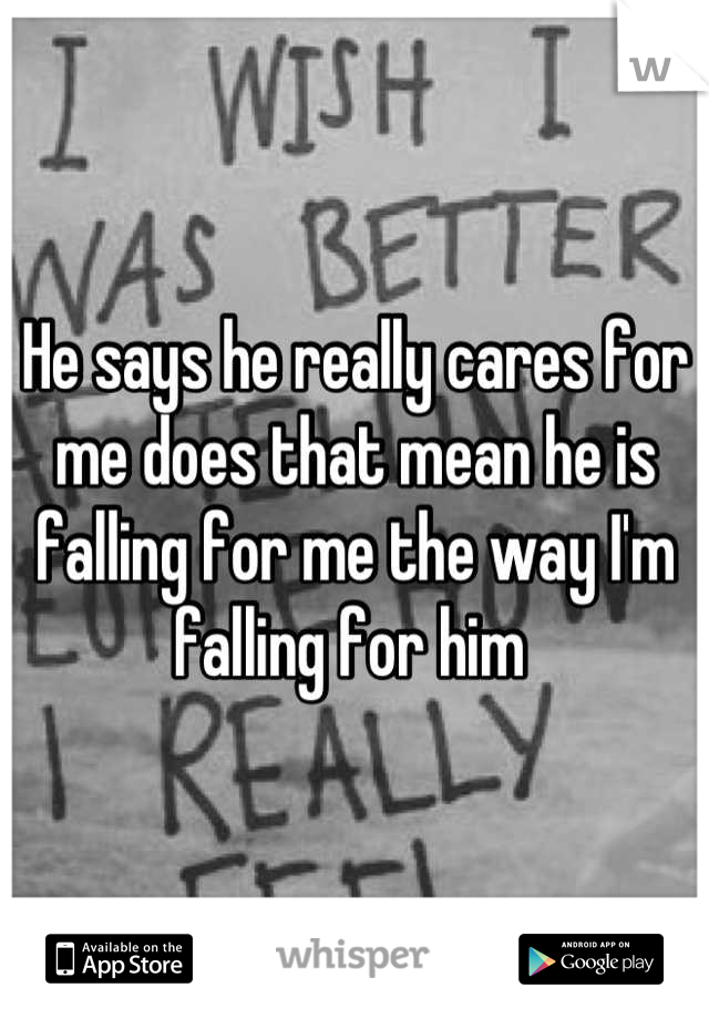 He says he really cares for me does that mean he is falling for me the way I'm falling for him