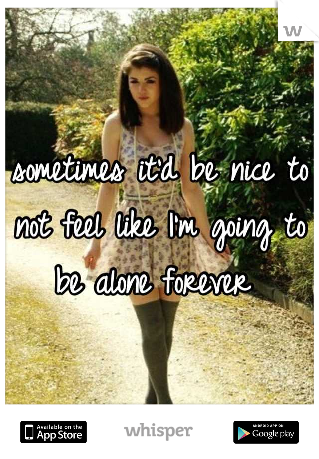 sometimes it'd be nice to not feel like I'm going to be alone forever