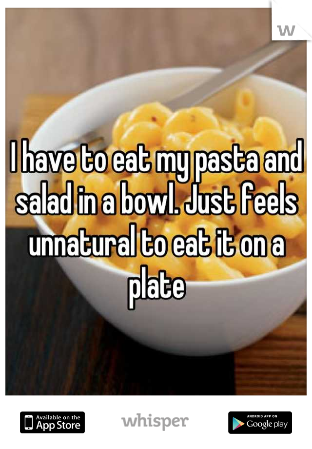 I have to eat my pasta and salad in a bowl. Just feels unnatural to eat it on a plate