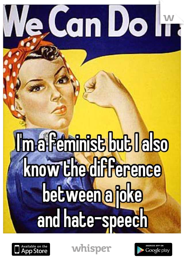 I'm a feminist but I also know the difference between a joke  and hate-speech