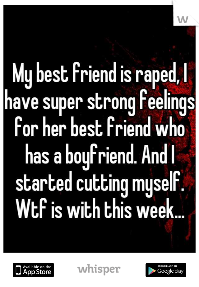 My best friend is raped, I have super strong feelings for her best friend who has a boyfriend. And I started cutting myself. Wtf is with this week...
