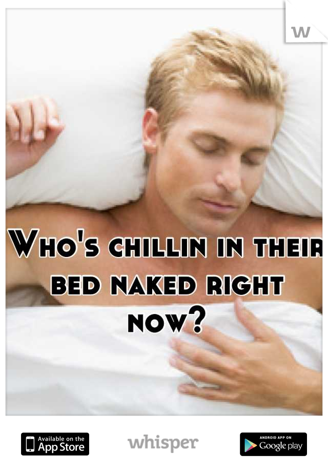 Who's chillin in their bed naked right now?