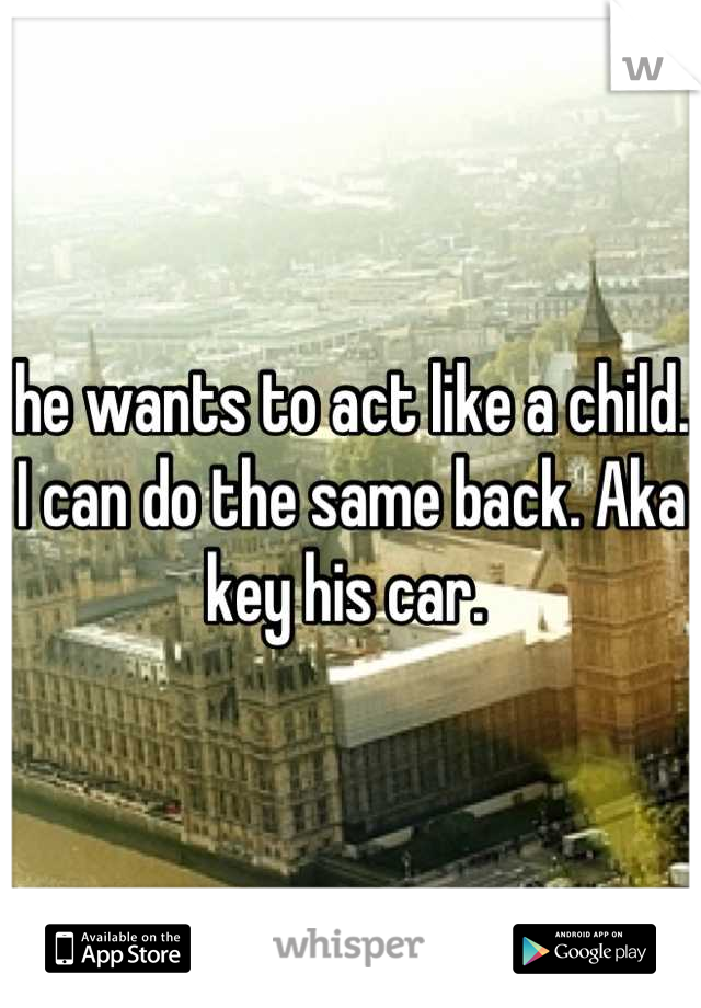 he wants to act like a child. I can do the same back. Aka key his car.