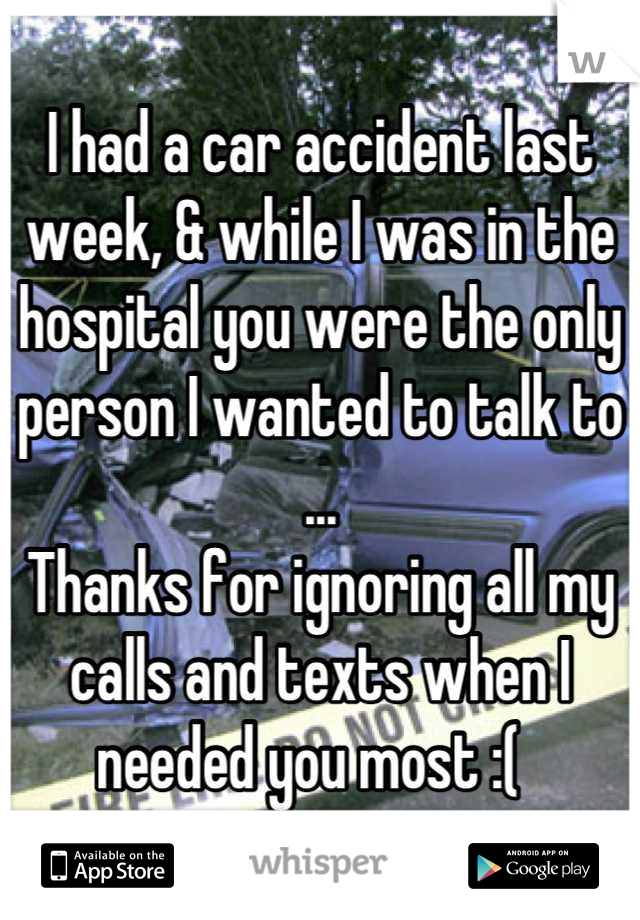 I had a car accident last week, & while I was in the hospital you were the only person I wanted to talk to ... Thanks for ignoring all my calls and texts when I needed you most :(