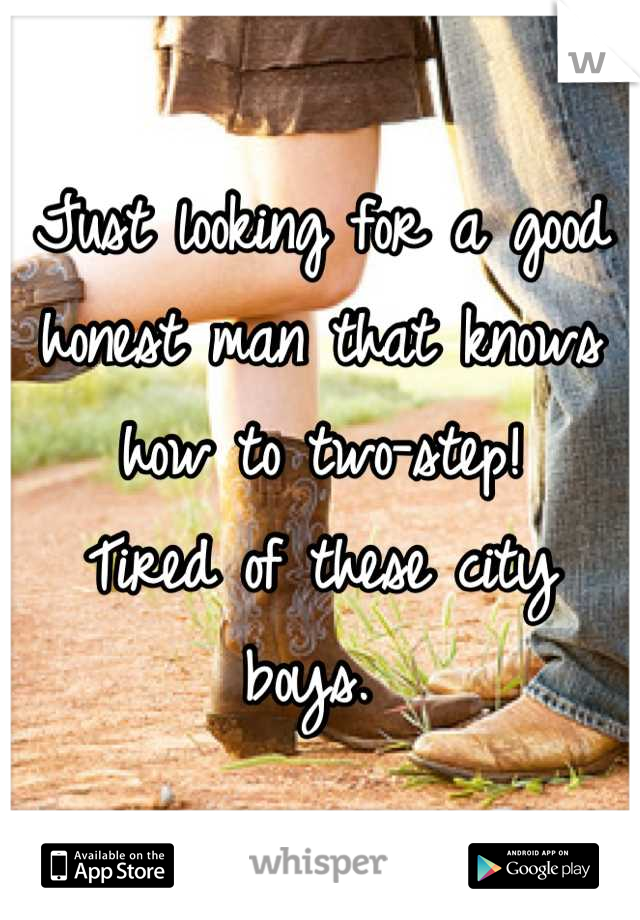 Just looking for a good honest man that knows how to two-step! Tired of these city boys.