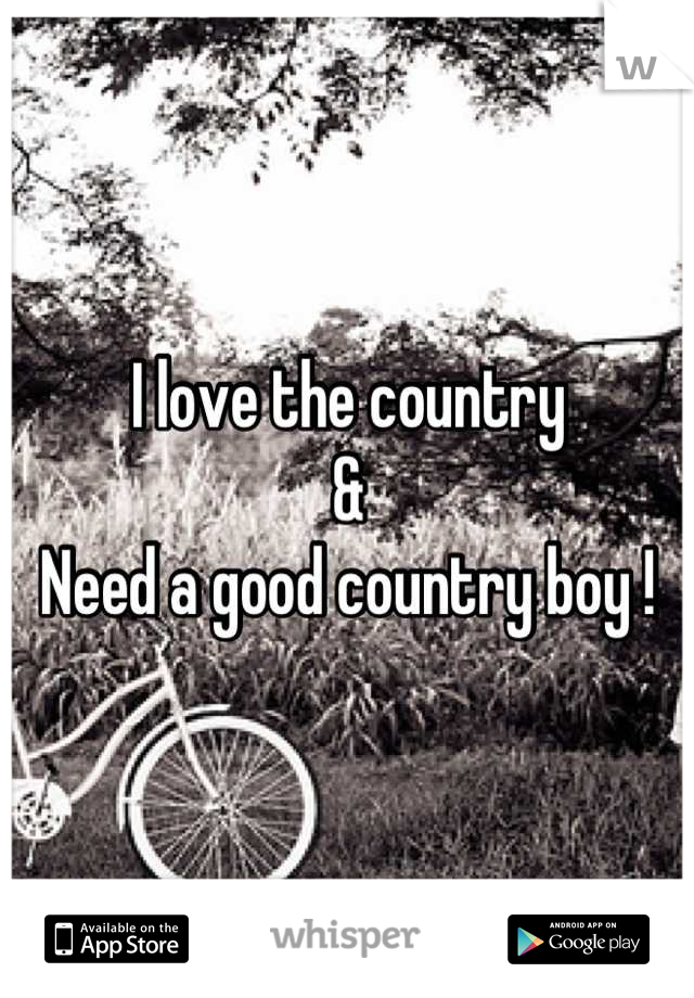 I love the country &  Need a good country boy !