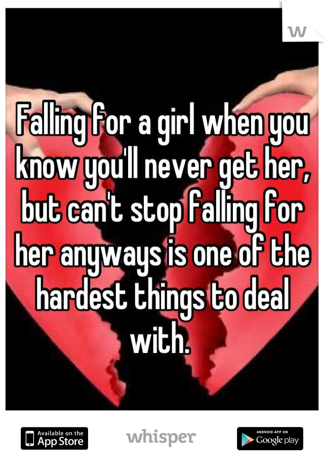 Falling for a girl when you know you'll never get her, but can't stop falling for her anyways is one of the hardest things to deal with.