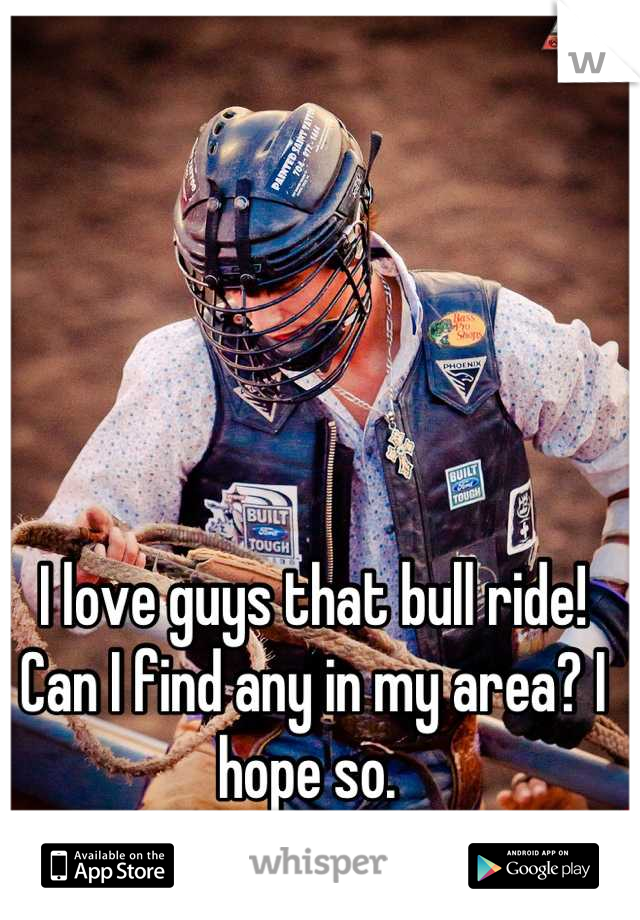 I love guys that bull ride! Can I find any in my area? I hope so.