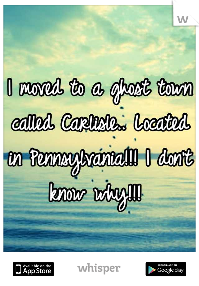 I moved to a ghost town called Carlisle.. Located in Pennsylvania!!! I don't know why!!!