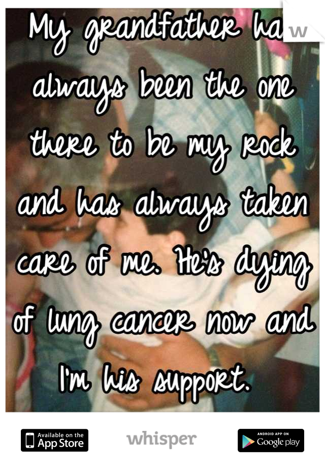My grandfather has always been the one there to be my rock and has always taken care of me. He's dying of lung cancer now and I'm his support.