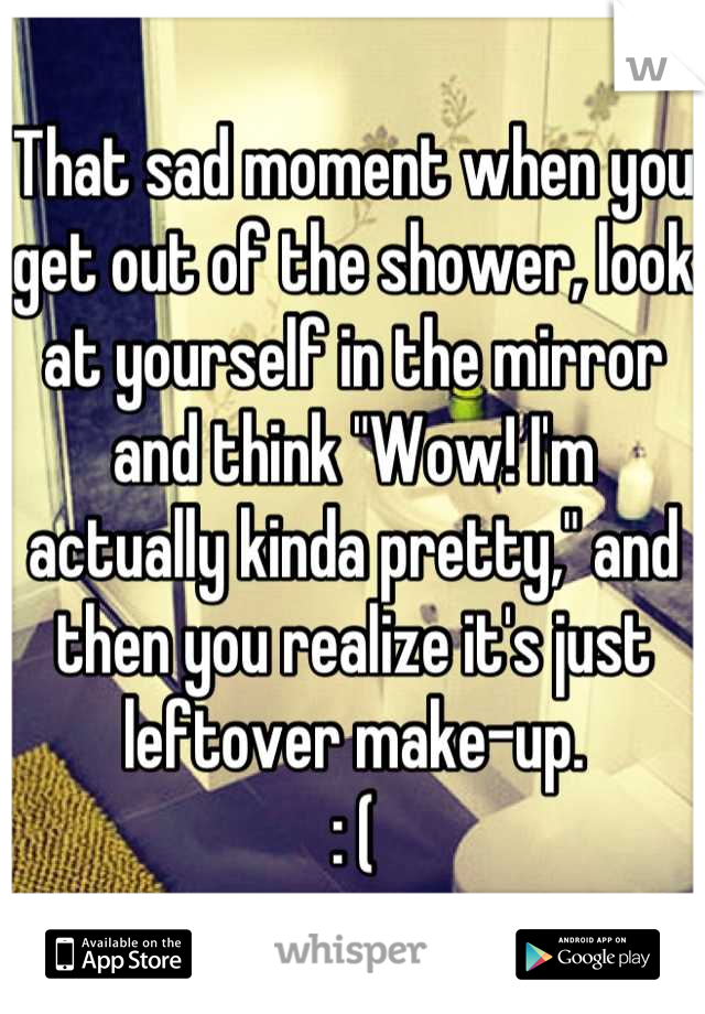 """That sad moment when you get out of the shower, look at yourself in the mirror and think """"Wow! I'm actually kinda pretty,"""" and then you realize it's just leftover make-up. : ("""