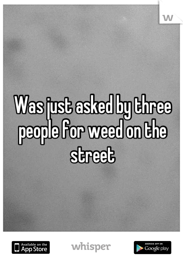 Was just asked by three people for weed on the street