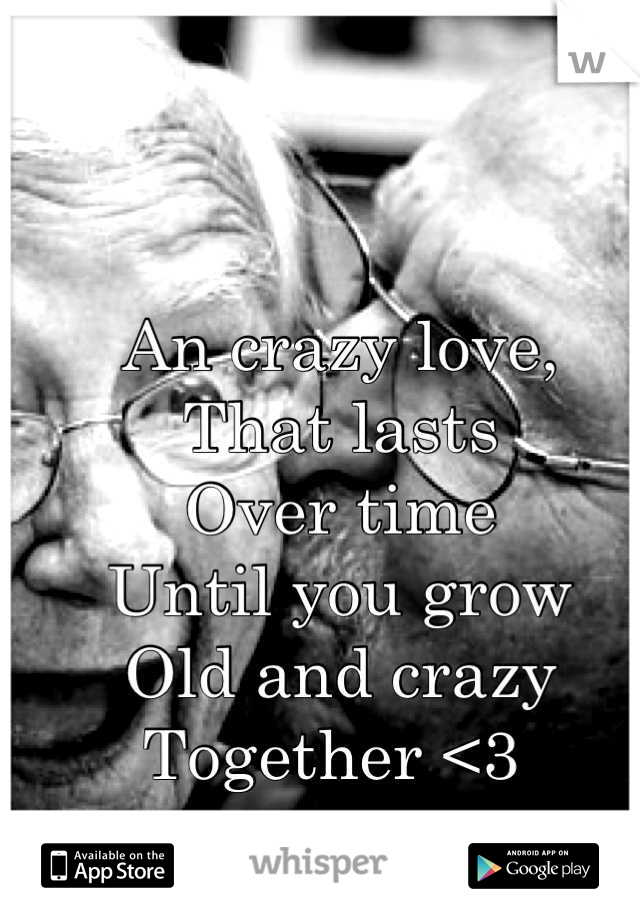 An crazy love, That lasts  Over time Until you grow Old and crazy  Together <3
