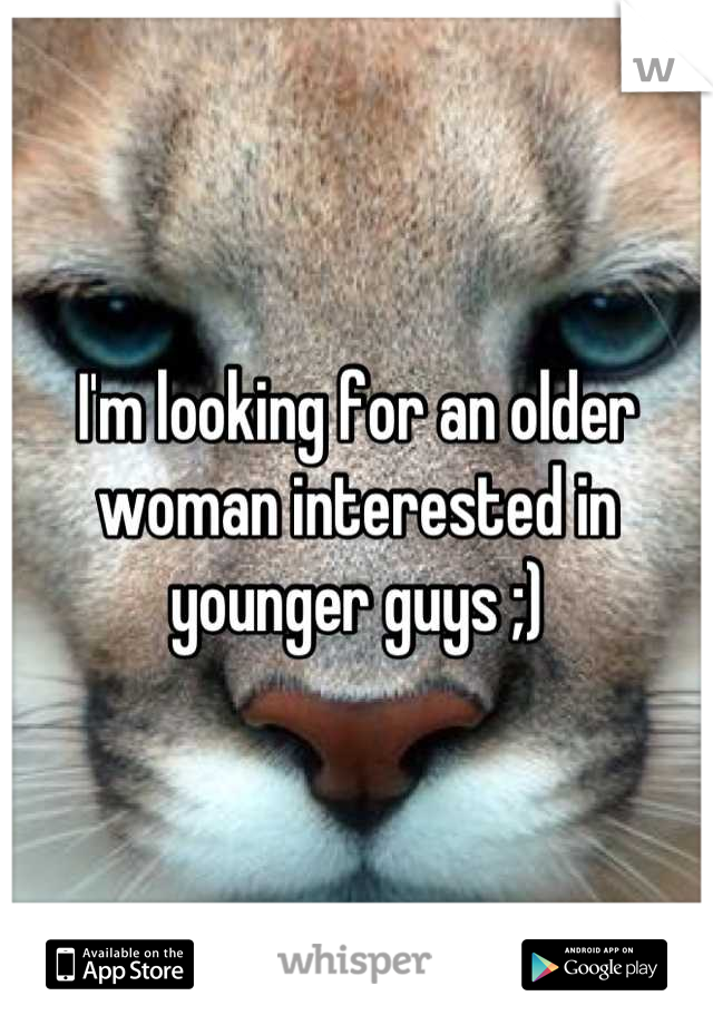 I'm looking for an older woman interested in younger guys ;)