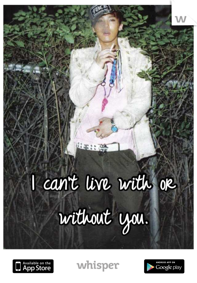 I can't live with or without you.