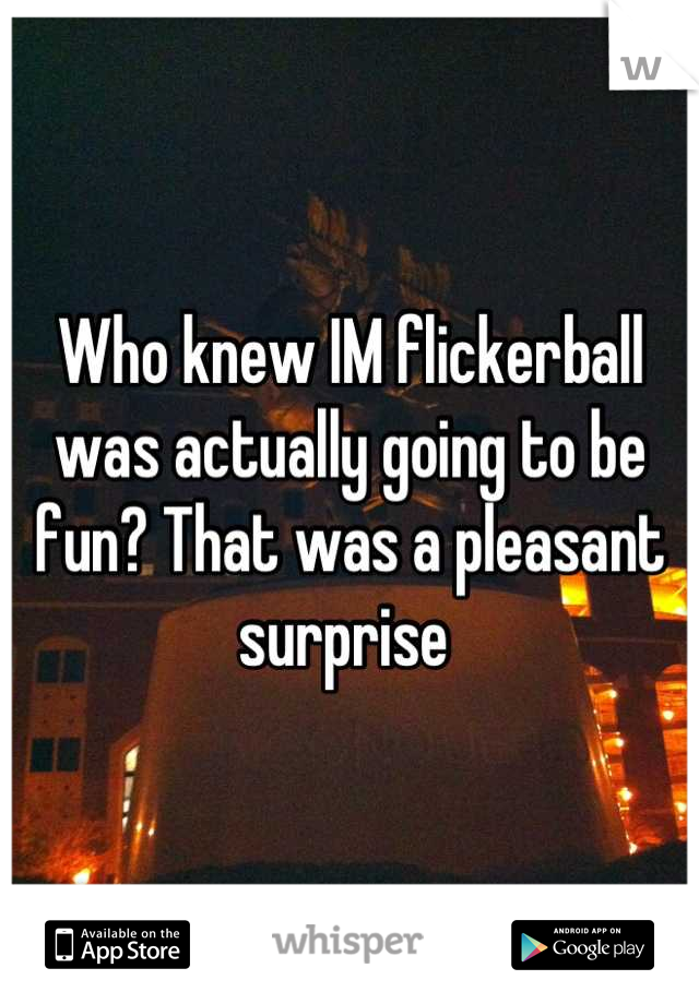 Who knew IM flickerball was actually going to be fun? That was a pleasant surprise