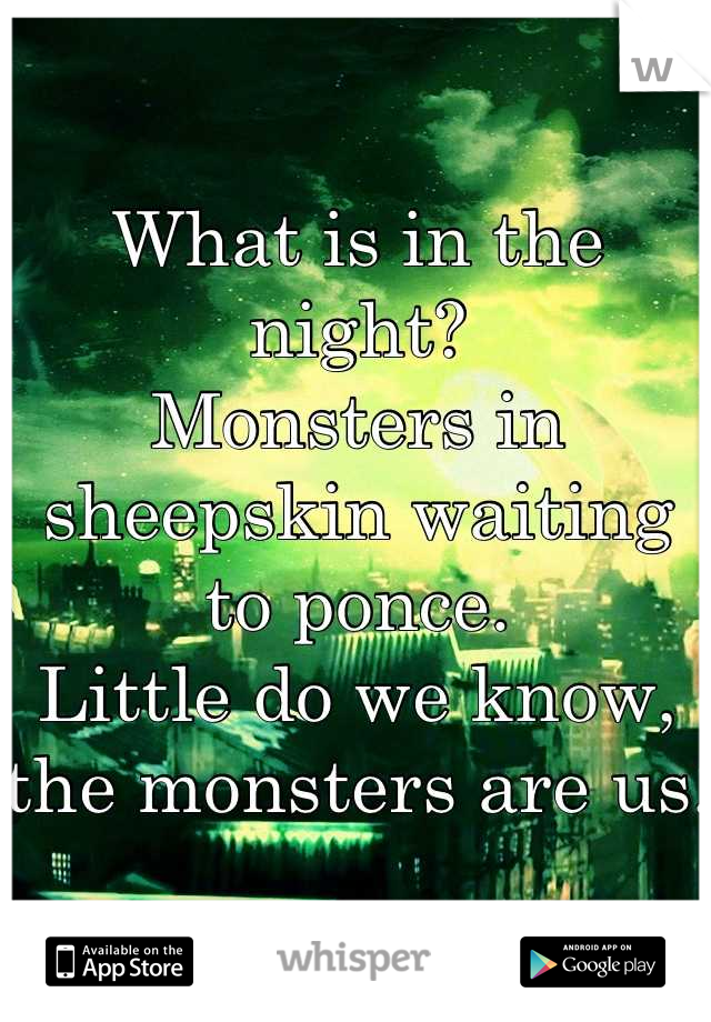 What is in the night?  Monsters in sheepskin waiting to ponce.  Little do we know, the monsters are us.