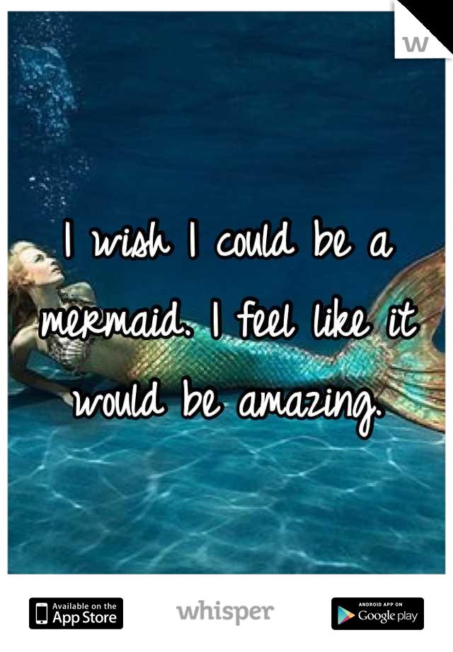 I wish I could be a mermaid. I feel like it would be amazing.
