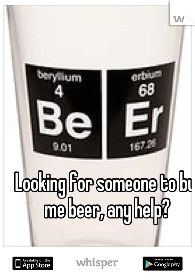 Looking for someone to buy me beer, any help?