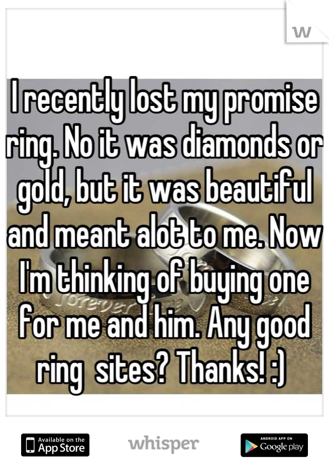 I recently lost my promise ring. No it was diamonds or gold, but it was beautiful and meant alot to me. Now I'm thinking of buying one for me and him. Any good ring  sites? Thanks! :)