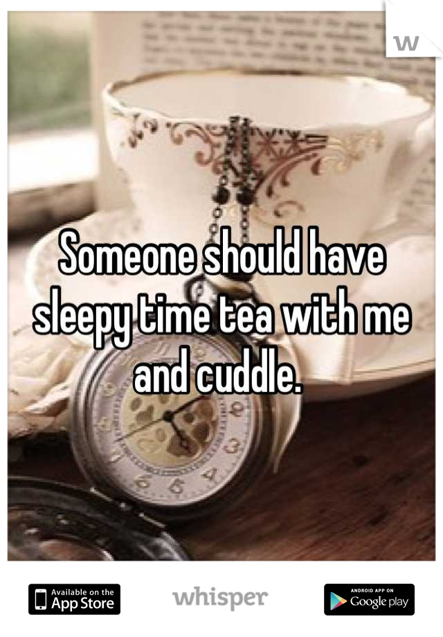 Someone should have sleepy time tea with me and cuddle.