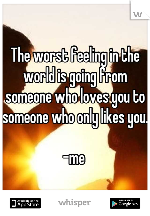 The worst feeling in the world is going from someone who loves you to someone who only likes you.   -me