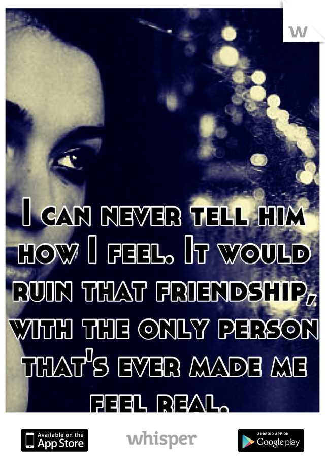 I can never tell him how I feel. It would ruin that friendship, with the only person that's ever made me feel real.