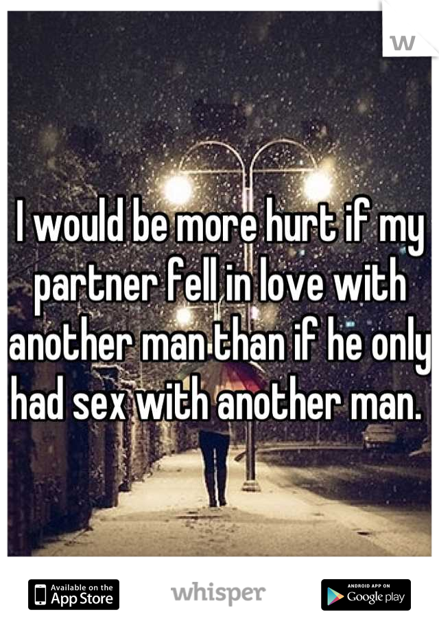I would be more hurt if my partner fell in love with another man than if he only had sex with another man.