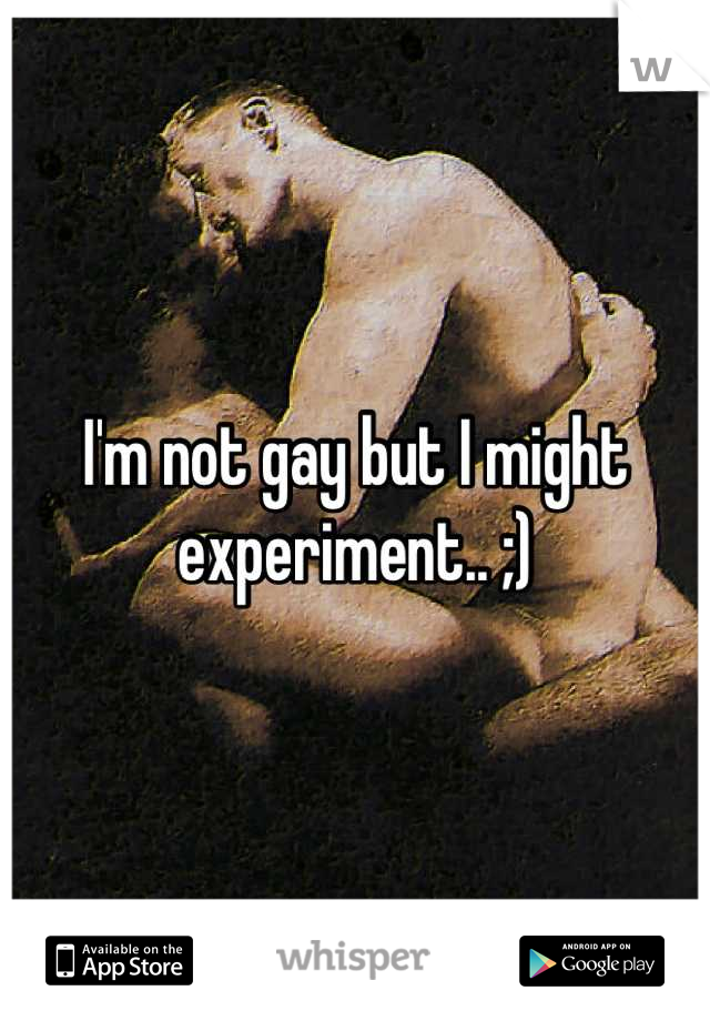 I'm not gay but I might experiment.. ;)