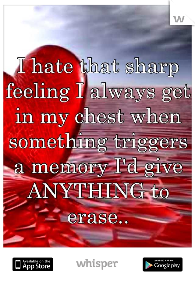 I hate that sharp feeling I always get in my chest when something triggers a memory I'd give ANYTHING to erase..