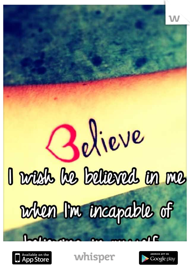 I wish he believed in me when I'm incapable of believing in myself...