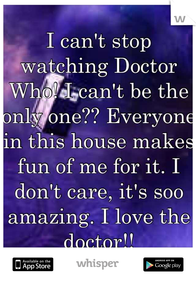 I can't stop watching Doctor Who! I can't be the only one?? Everyone in this house makes fun of me for it. I don't care, it's soo amazing. I love the doctor!!