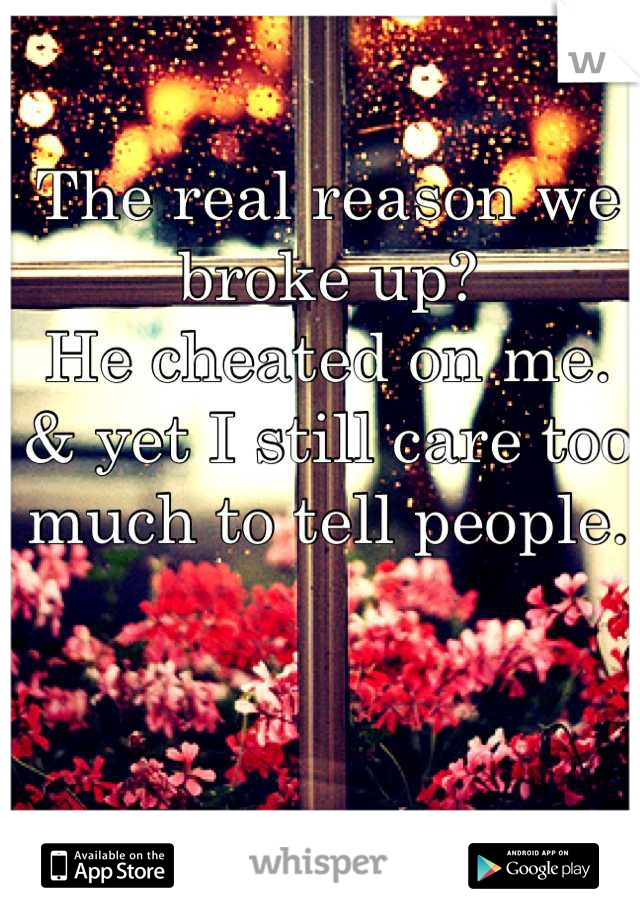 The real reason we broke up?  He cheated on me. & yet I still care too much to tell people.