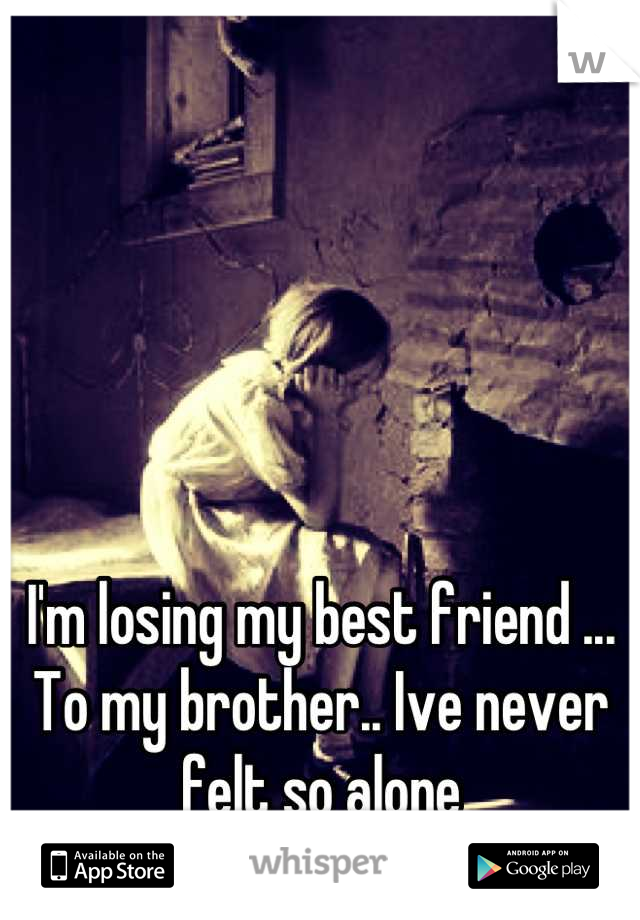 I'm losing my best friend ... To my brother.. Ive never felt so alone