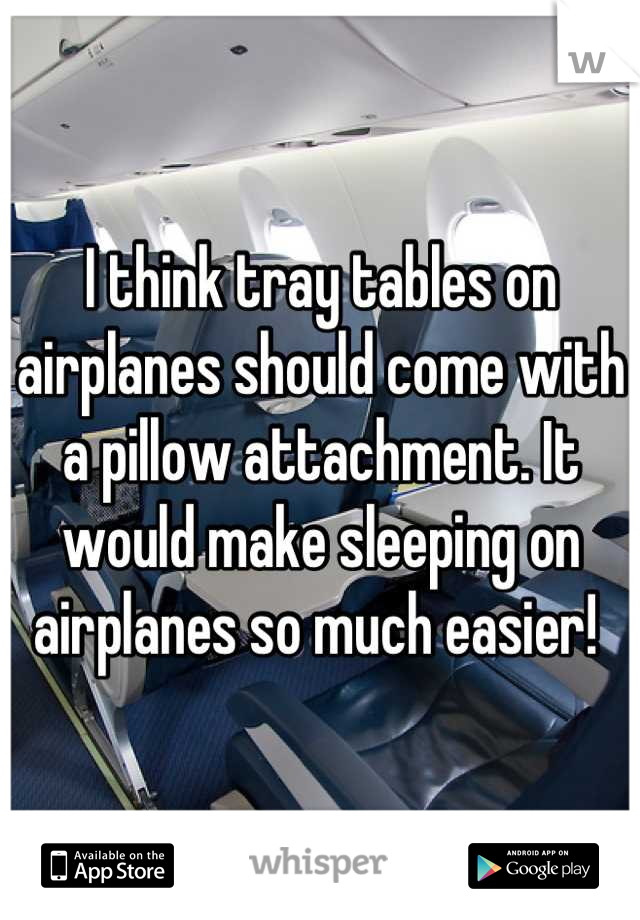 I think tray tables on airplanes should come with a pillow attachment. It would make sleeping on airplanes so much easier!