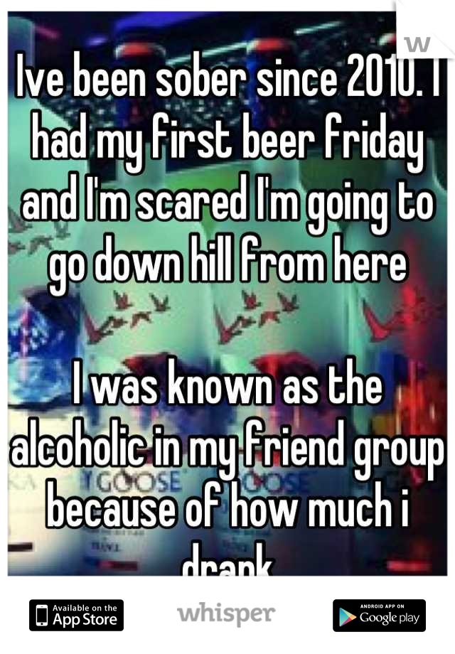 Ive been sober since 2010. I had my first beer friday and I'm scared I'm going to go down hill from here  I was known as the alcoholic in my friend group because of how much i drank