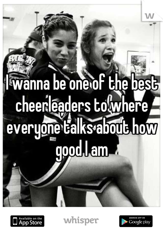 I wanna be one of the best cheerleaders to where everyone talks about how good I am