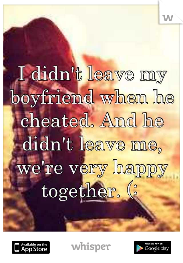 I didn't leave my boyfriend when he cheated. And he didn't leave me, we're very happy together. (: